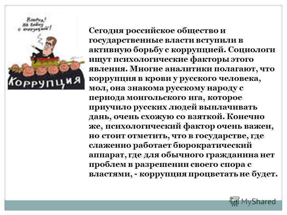 Сегодня российское общество и государственные власти вступили в активную борьбу с коррупцией. Социологи ищут психологические факторы этого явления. Многие аналитики полагают, что коррупция в крови у русского человека, мол, она знакома русскому народу