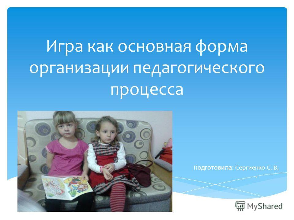 Игра как основная форма организации педагогического процесса П одготовила: Сергиенко С. В..