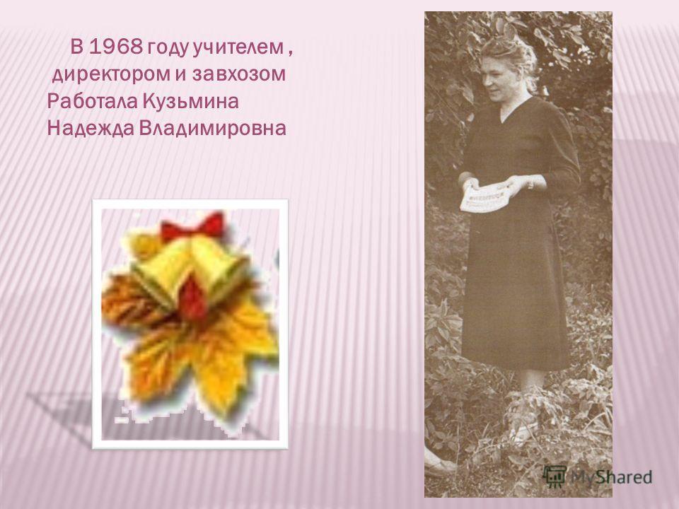 В 1968 году учителем, директором и завхозом Работала Кузьмина Надежда Владимировна