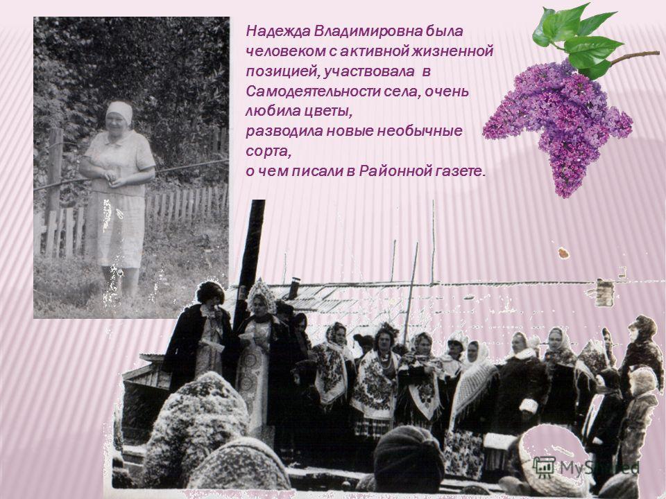Надежда Владимировна была человеком с активной жизненной позицией, участвовала в Самодеятельности села, очень любила цветы, разводила новые необычные сорта, о чем писали в Районной газете.