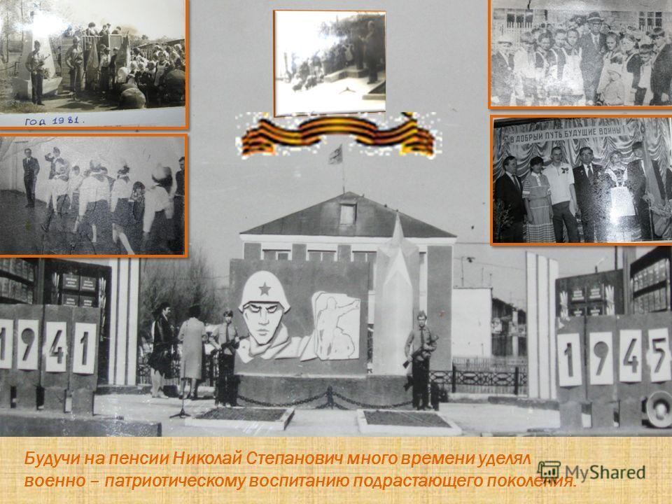 Будучи на пенсии Николай Степанович много времени уделял военно – патриотическому воспитанию подрастающего поколения.