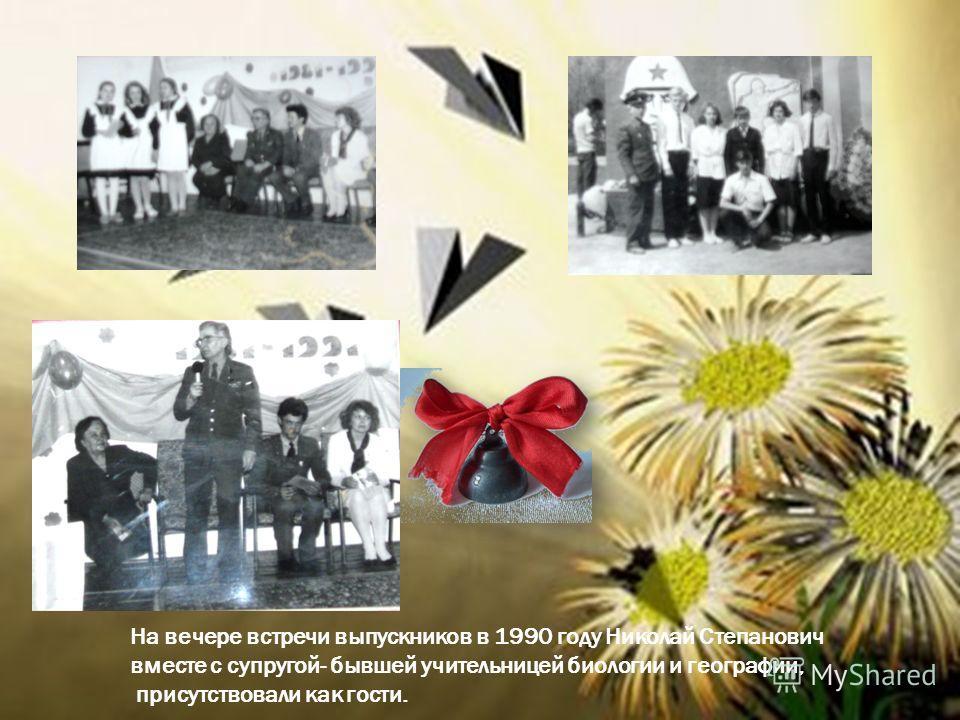 На вечере встречи выпускников в 1990 году Николай Степанович вместе с супругой- бывшей учительницей биологии и географии, присутствовали как гости.