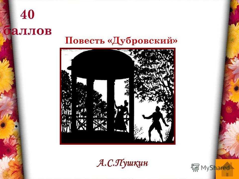 40 баллов Повесть «Дубровский» А.С.Пушкин