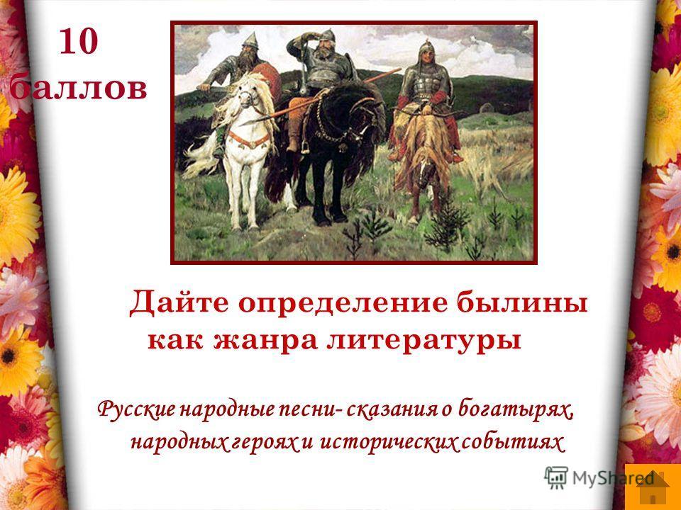 10 баллов Дайте определение былины как жанра литературы Русские народные песни- сказания о богатырях, народных героях и исторических событиях