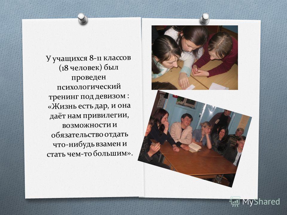 У учащихся 8-11 классов (18 человек) был проведен психологический тренинг под девизом : «Жизнь есть дар, и она даёт нам привилегии, возможности и обязательство отдать что-нибудь взамен и стать чем-то большим».
