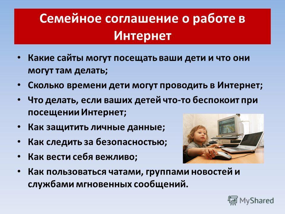 Семейное соглашение о работе в Интернет Какие сайты могут посещать ваши дети и что они могут там делать; Сколько времени дети могут проводить в Интернет; Что делать, если ваших детей что-то беспокоит при посещении Интернет; Как защитить личные данные