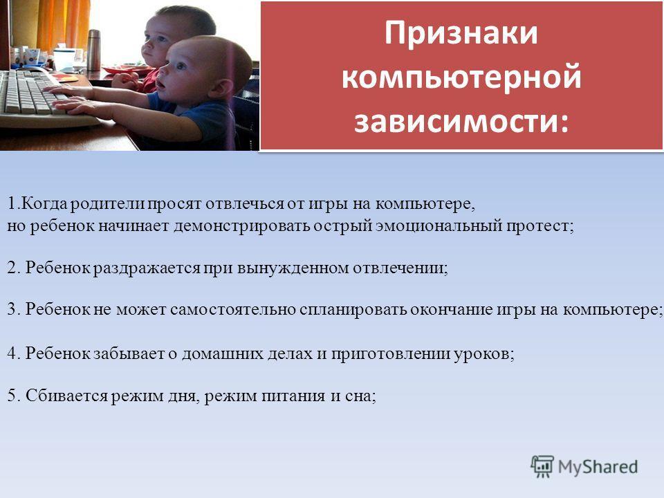 Признаки компьютерной зависимости: 1.Когда родители просят отвлечься от игры на компьютере, но ребенок начинает демонстрировать острый эмоциональный протест; 2. Ребенок раздражается при вынужденном отвлечении; 3. Ребенок не может самостоятельно сплан