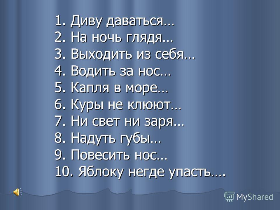 1. Диву даваться… 2. На ночь глядя… 3. Выходить из себя… 4. Водить за нос… 5. Капля в море… 6. Куры не клюют… 7. Ни свет ни заря… 8. Надуть губы… 9. Повесить нос… 10. Яблоку негде упасть….