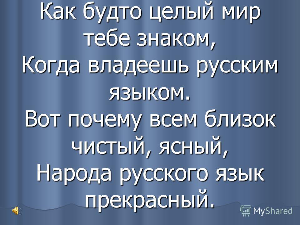 Как будто целый мир тебе знаком, Когда владеешь русским языком. Вот почему всем близок чистый, ясный, Народа русского язык прекрасный.
