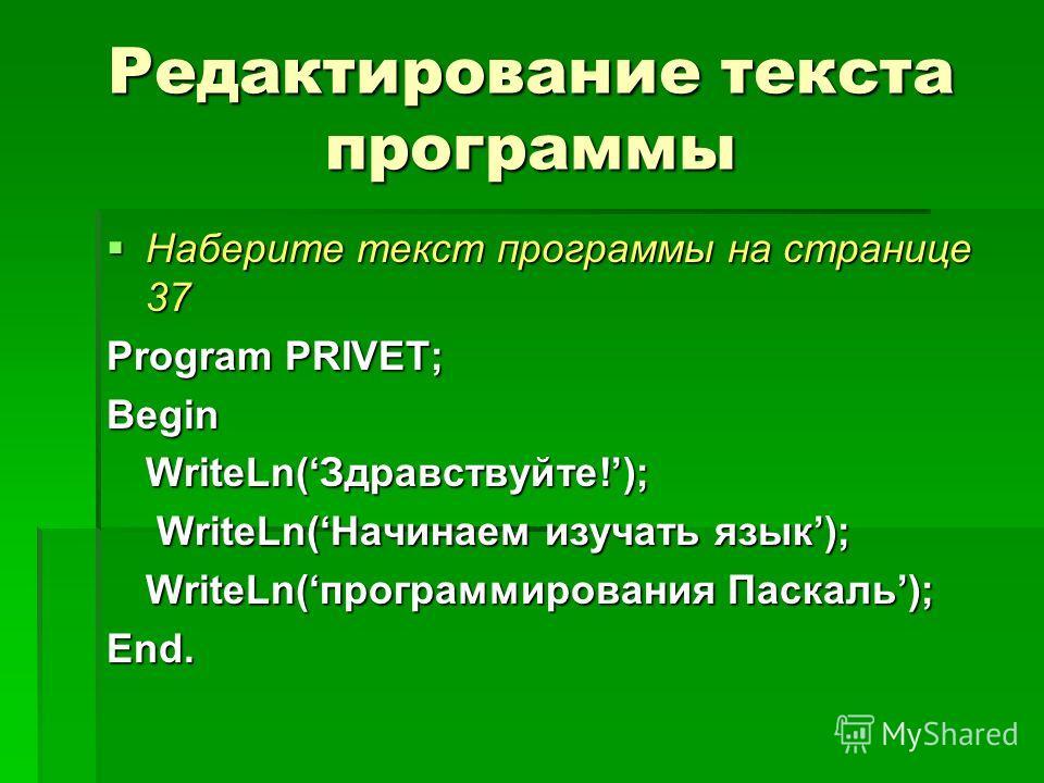 Редактирование текста программы Наберите текст программы на странице 37 Наберите текст программы на странице 37 Program PRIVET; Begin WriteLn(Здравствуйте!); WriteLn(Начинаем изучать язык); WriteLn(Начинаем изучать язык); WriteLn(программирования Пас