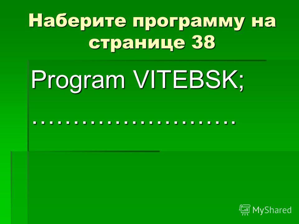 Наберите программу на странице 38 Program VITEBSK; …………………….
