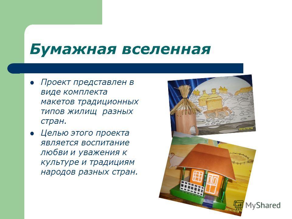 Бумажная вселенная Проект представлен в виде комплекта макетов традиционных типов жилищ разных стран. Целью этого проекта является воспитание любви и уважения к культуре и традициям народов разных стран.