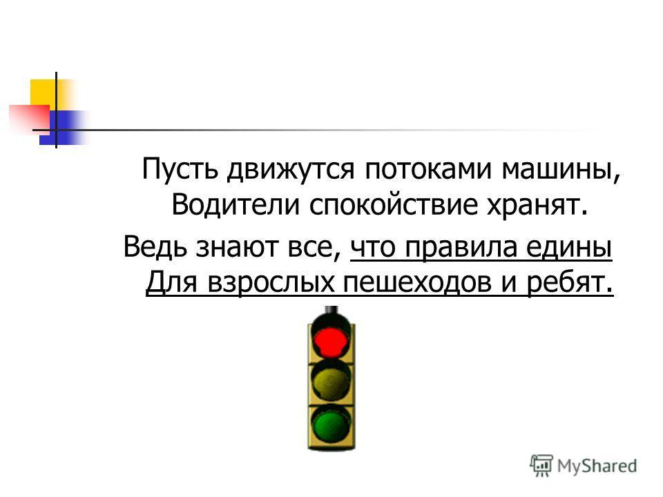 Пусть движутся потоками машины, Водители спокойствие хранят. Ведь знают все, что правила едины Для взрослых пешеходов и ребят.