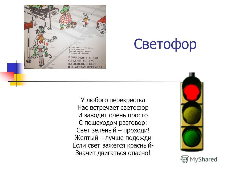 Светофор У любого перекрестка Нас встречает светофор И заводит очень просто С пешеходом разговор: Свет зеленый – проходи! Желтый – лучше подожди Если свет зажегся красный- Значит двигаться опасно!