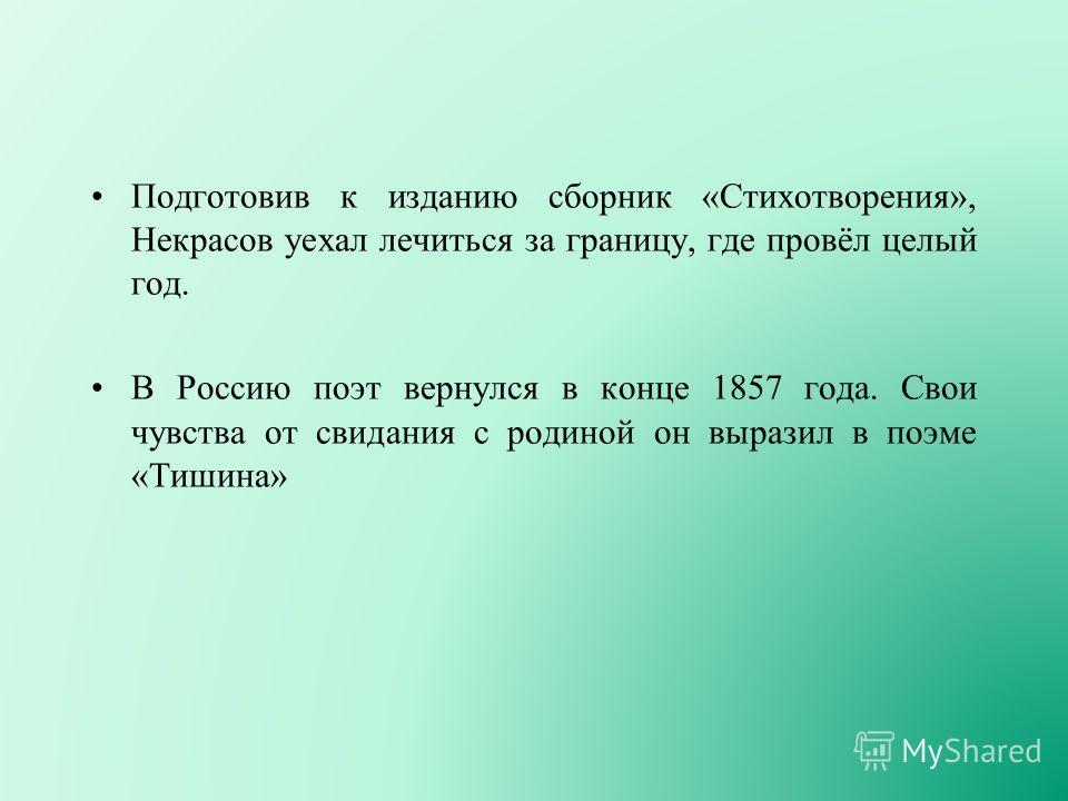 Подготовив к изданию сборник «Стихотворения», Некрасов уехал лечиться за границу, где провёл целый год. В Россию поэт вернулся в конце 1857 года. Свои чувства от свидания с родиной он выразил в поэме «Тишина»