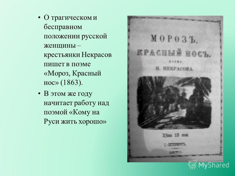О трагическом и бесправном положении русской женщины – крестьянки Некрасов пишет в поэме «Мороз, Красный нос» (1863). В этом же году начитает работу над поэмой «Кому на Руси жить хорошо»