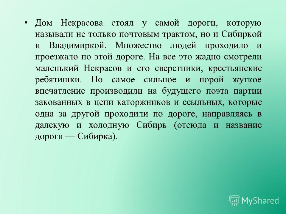 Дом Некрасова стоял у самой дороги, которую называли не только почтовым трактом, но и Сибиркой и Владимиркой. Множество людей проходило и проезжало по этой дороге. На все это жадно смотрели маленький Некрасов и его сверстники, крестьянские ребятишки.