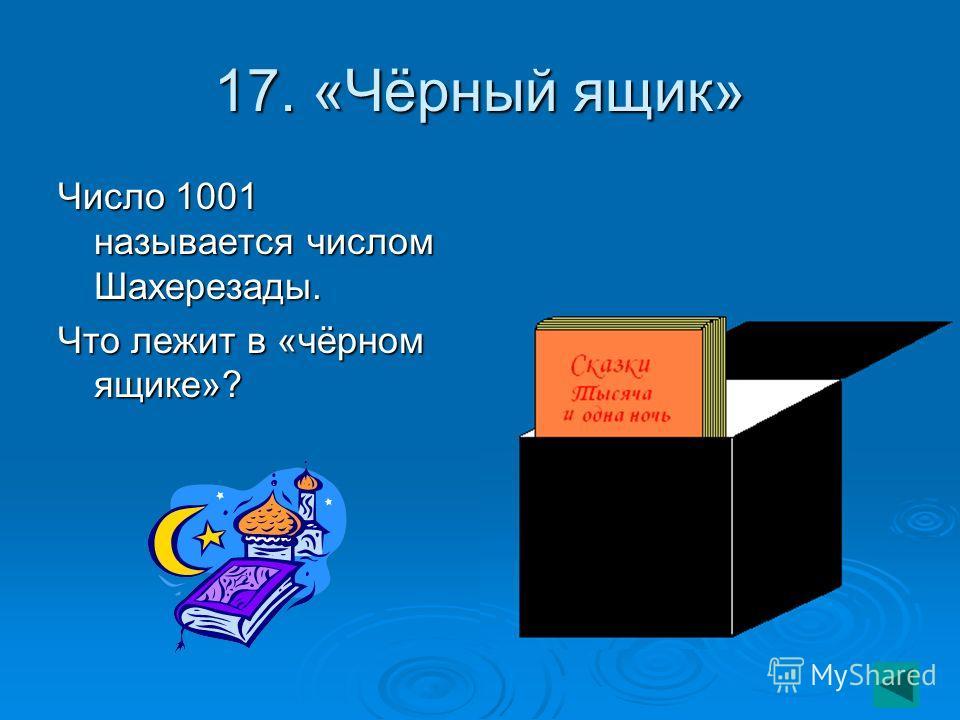 17. «Чёрный ящик» Число 1001 называется числом Шахерезады. Что лежит в «чёрном ящике»?