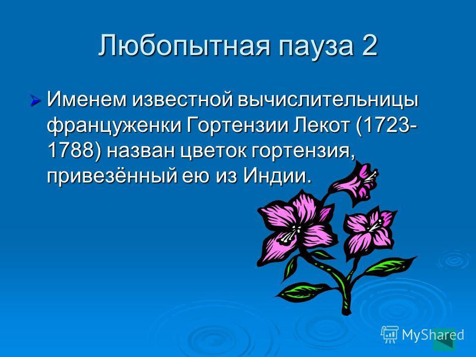 Любопытная пауза 2 Именем известной вычислительницы француженки Гортензии Лекот (1723- 1788) назван цветок гортензия, привезённый ею из Индии. Именем известной вычислительницы француженки Гортензии Лекот (1723- 1788) назван цветок гортензия, привезён