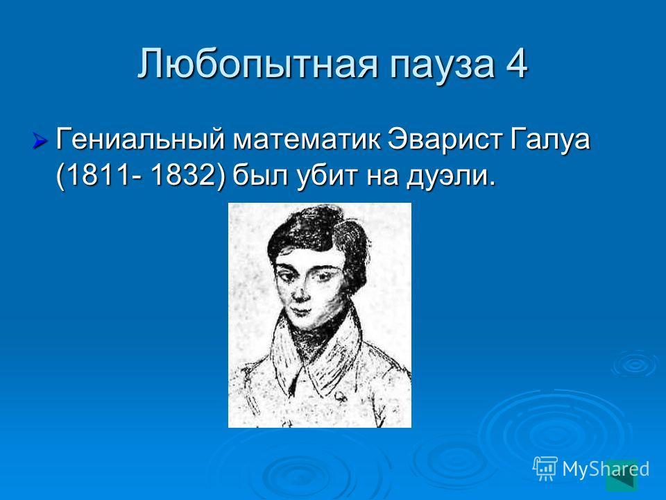 Любопытная пауза 4 Гениальный математик Эварист Галуа (1811- 1832) был убит на дуэли. Гениальный математик Эварист Галуа (1811- 1832) был убит на дуэли.