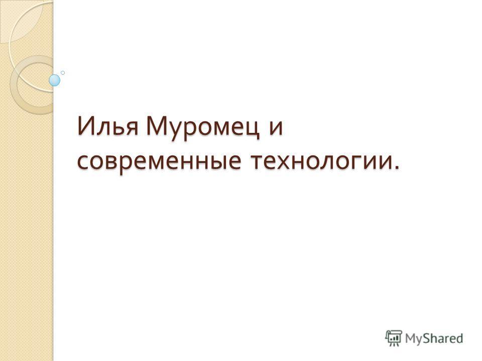 Илья Муромец и современные технологии.