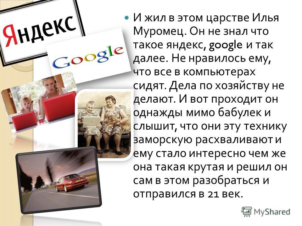 И жил в этом царстве Илья Муромец. Он не знал что такое яндекс, google и так далее. Не нравилось ему, что все в компьютерах сидят. Дела по хозяйству не делают. И вот проходит он однажды мимо бабулек и слышит, что они эту технику заморскую расхваливаю