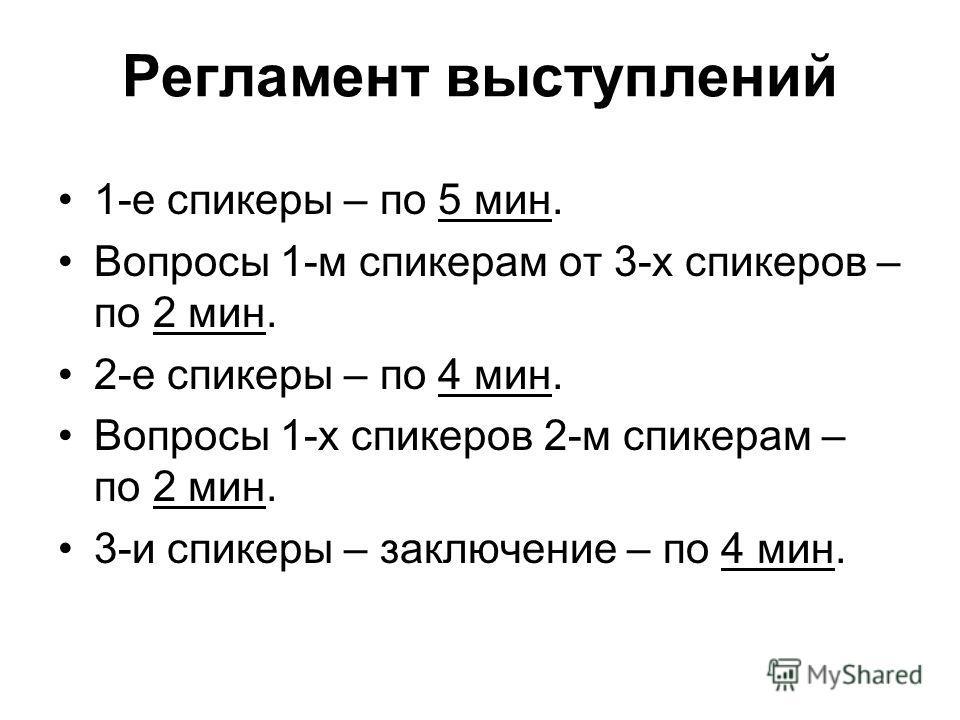 Регламент выступлений 1-е спикеры – по 5 мин. Вопросы 1-м спикерам от 3-х спикеров – по 2 мин. 2-е спикеры – по 4 мин. Вопросы 1-х спикеров 2-м спикерам – по 2 мин. 3-и спикеры – заключение – по 4 мин.