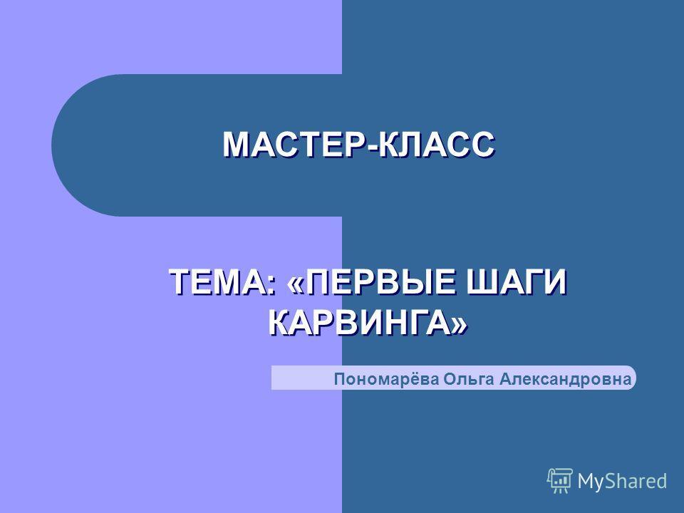 МАСТЕР-КЛАСС ТЕМА: «ПЕРВЫЕ ШАГИ КАРВИНГА» Пономарёва Ольга Александровна