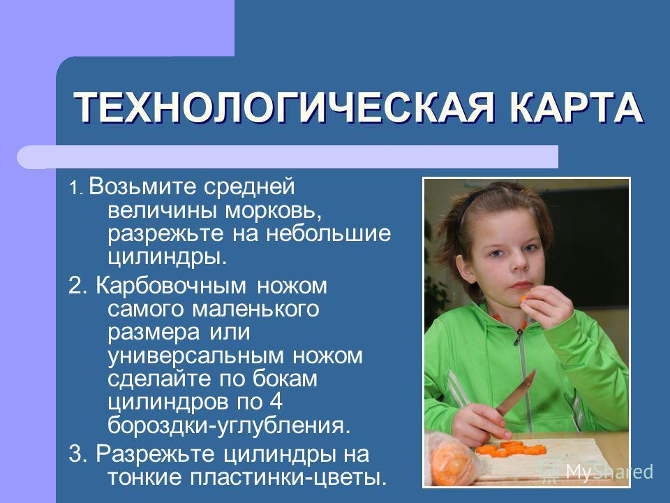 ТЕХНОЛОГИЧЕСКАЯ КАРТА 1. Возьмите средней величины морковь, разрежьте на небольшие цилиндры. 2. Карбовочным ножом самого маленького размера или универсальным ножом сделайте по бокам цилиндров по 4 бороздки-углубления. 3. Разрежьте цилиндры на тонкие