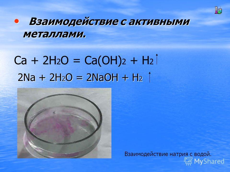 В Взаимодействие с активными металлами. Ca + 2H 2 O = Ca(OH) 2 + H 2 2Na + 2H2O = 2NaOH + H2 Взаимодействие натрия с водой.