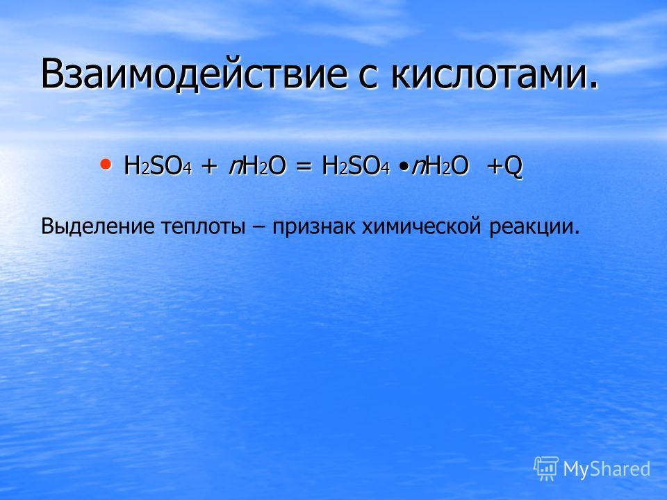 Взаимодействие с кислотами. Н2SO4 + nН2О = Н2SO4 nH2О +Q Выделение теплоты – признак химической реакции.