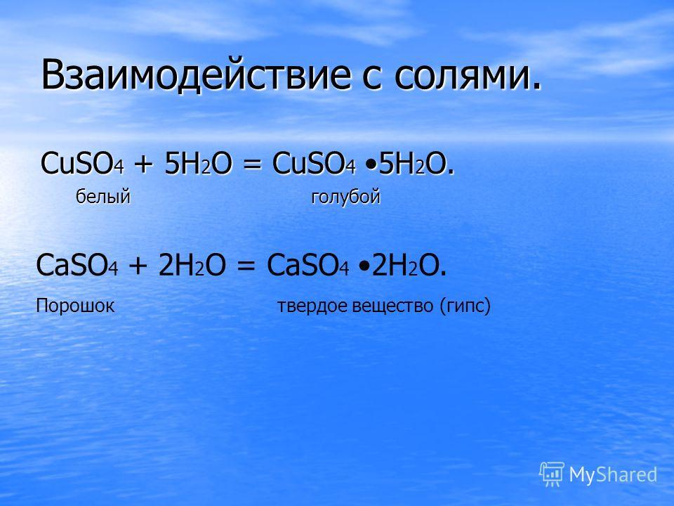 Взаимодействие с солями. CuSO4 + 5H2O = CuSO4 5H2O. белый голубой CaSO 4 + 2H 2 O = CaSO 4 2H 2 O. Порошок твердое вещество (гипс)