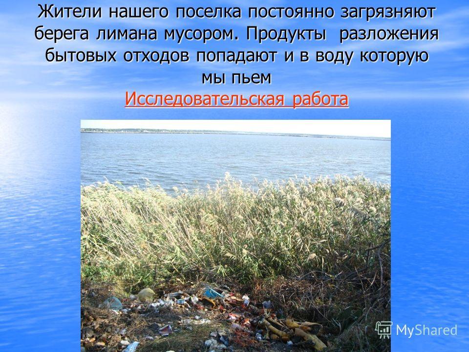Жители нашего поселка постоянно загрязняют берега лимана мусором. Продукты разложения бытовых отходов попадают и в воду которую мы пьем ИИИИ сссс сссс лллл ееее дддд оооо вввв аааа тттт ееее лллл ьььь сссс кккк аааа яяяя р р р р аааа бббб оооо тттт а