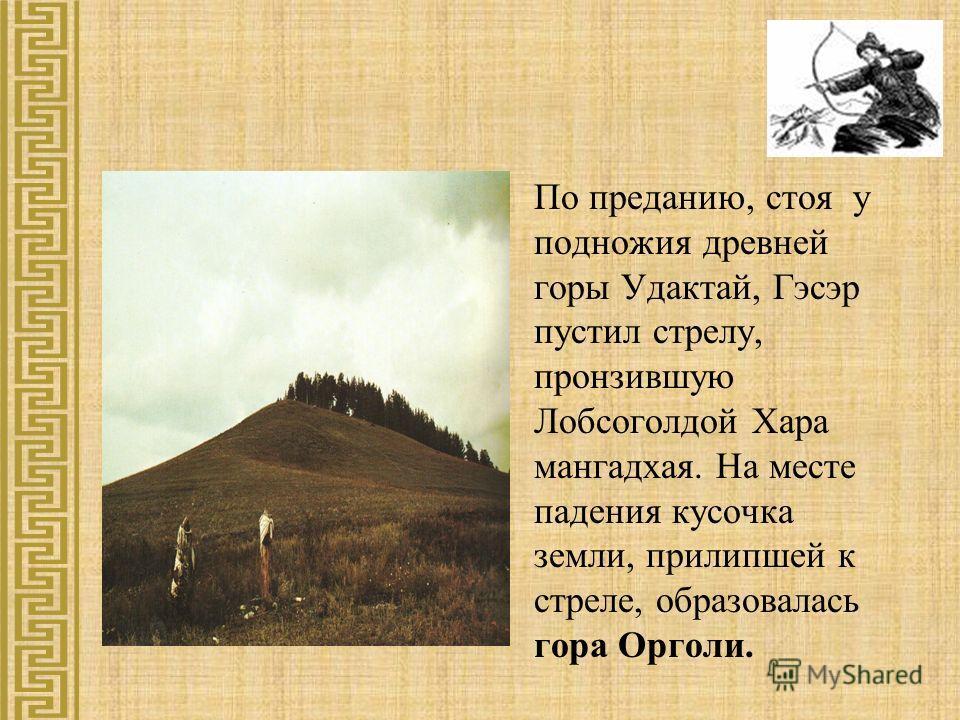 По преданию, стоя у подножия древней горы Удактай, Гэсэр пустил стрелу, пронзившую Лобсоголдой Хара мангадхая. На месте падения кусочка земли, прилипшей к стреле, образовалась гора Орголи.