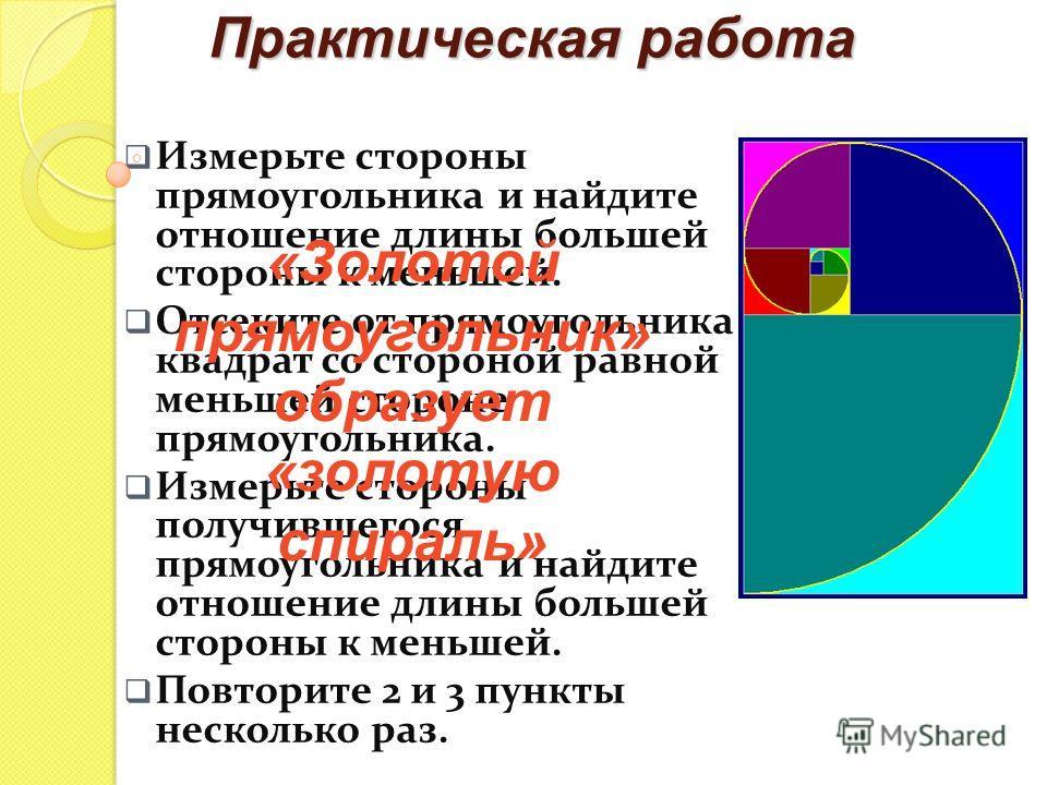 Практическая работа Измерьте стороны прямоугольника и найдите отношение длины большей стороны к меньшей. Отсеките от прямоугольника квадрат со стороной равной меньшей стороне прямоугольника. Измерьте стороны получившегося прямоугольника и найдите отн