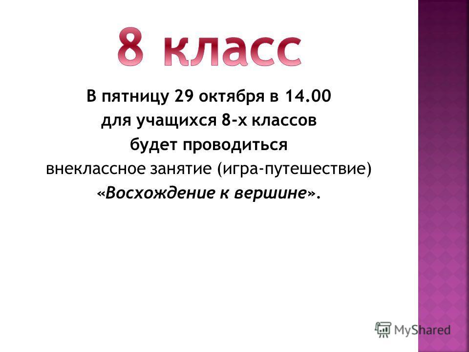 В пятницу 29 октября в 14.00 для учащихся 8-х классов будет проводиться внеклассное занятие (игра-путешествие) «Восхождение к вершине».