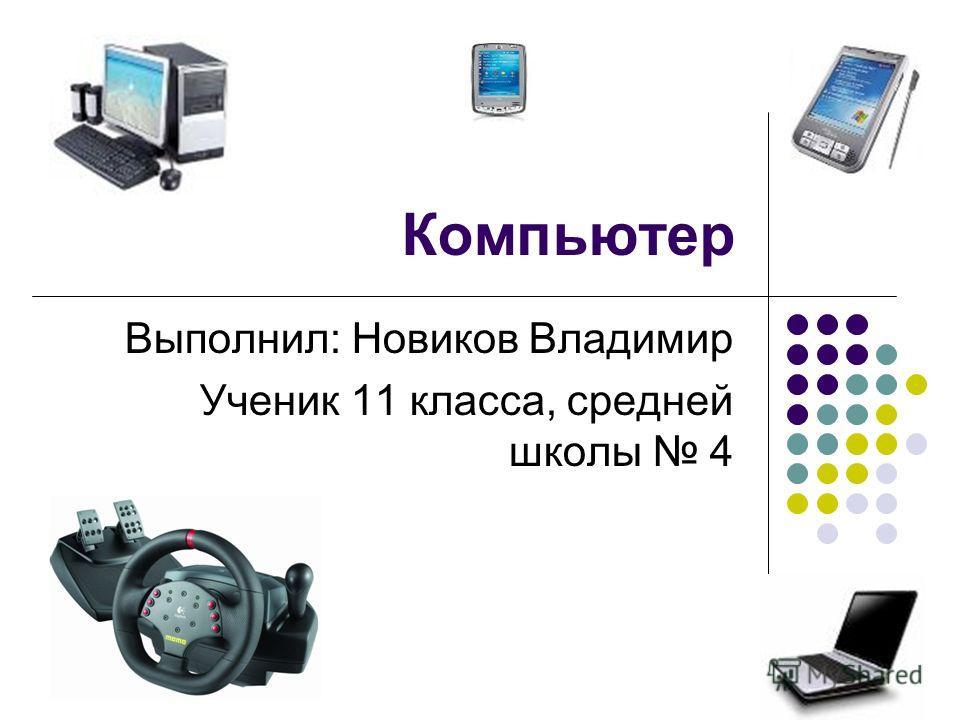 Компьютер Выполнил: Новиков Владимир Ученик 11 класса, средней школы 4