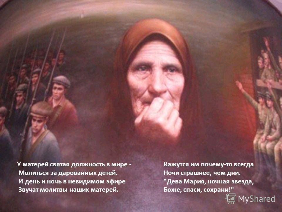 У матерей святая должность в мире - Молиться за дарованных детей. И день и ночь в невидимом эфире Звучат молитвы наших матерей. Кажутся им почему-то всегда Ночи страшнее, чем дни. Дева Мария, ночная звезда, Боже, спаси, сохрани!