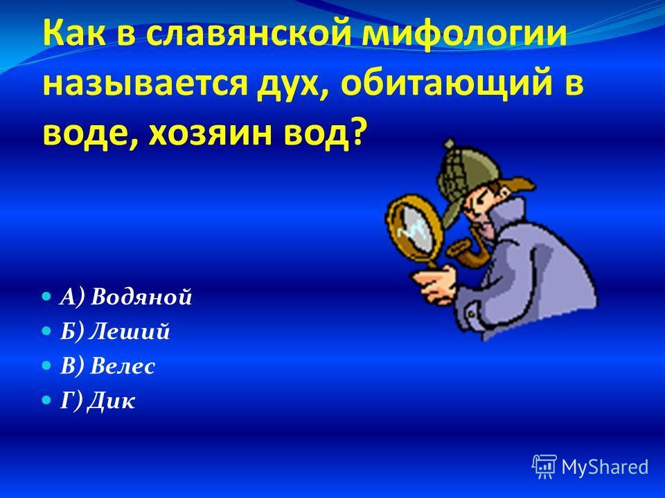 Как в славянской мифологии называется дух, обитающий в воде, хозяин вод? А) Водяной Б) Леший В) Велес Г) Дик