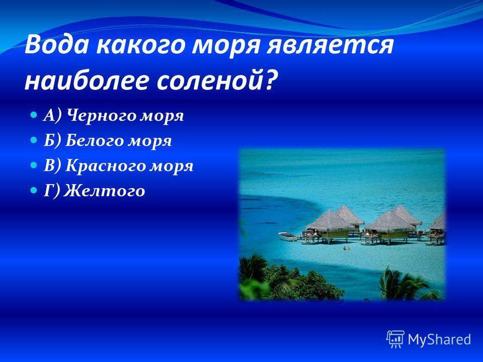Вода какого моря является наиболее соленой? А) Черного моря Б) Белого моря В) Красного моря Г) Желтого