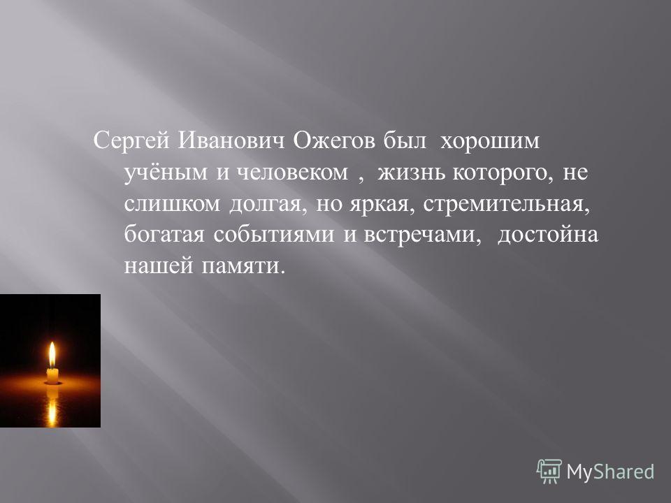 Сергей Иванович Ожегов был хорошим учёным и человеком, жизнь которого, не слишком долгая, но яркая, стремительная, богатая событиями и встречами, достойна нашей памяти.