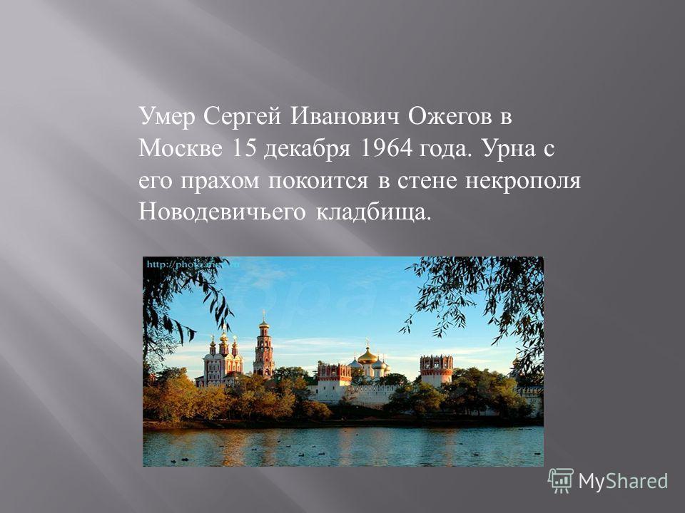Умер Сергей Иванович Ожегов в Москве 15 декабря 1964 года. Урна с его прахом покоится в стене некрополя Новодевичьего кладбища.