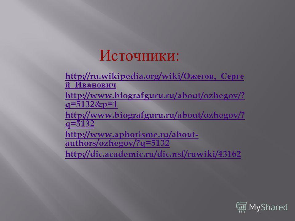 http://ru.wikipedia.org/wiki/ Ожегов,_ Серге й _ Иванович http://www.biografguru.ru/about/ozhegov/? q=5132&p=1 http://www.biografguru.ru/about/ozhegov/? q=5132 http://www.aphorisme.ru/about- authors/ozhegov/?q=5132 http://dic.academic.ru/dic.nsf/ruwi