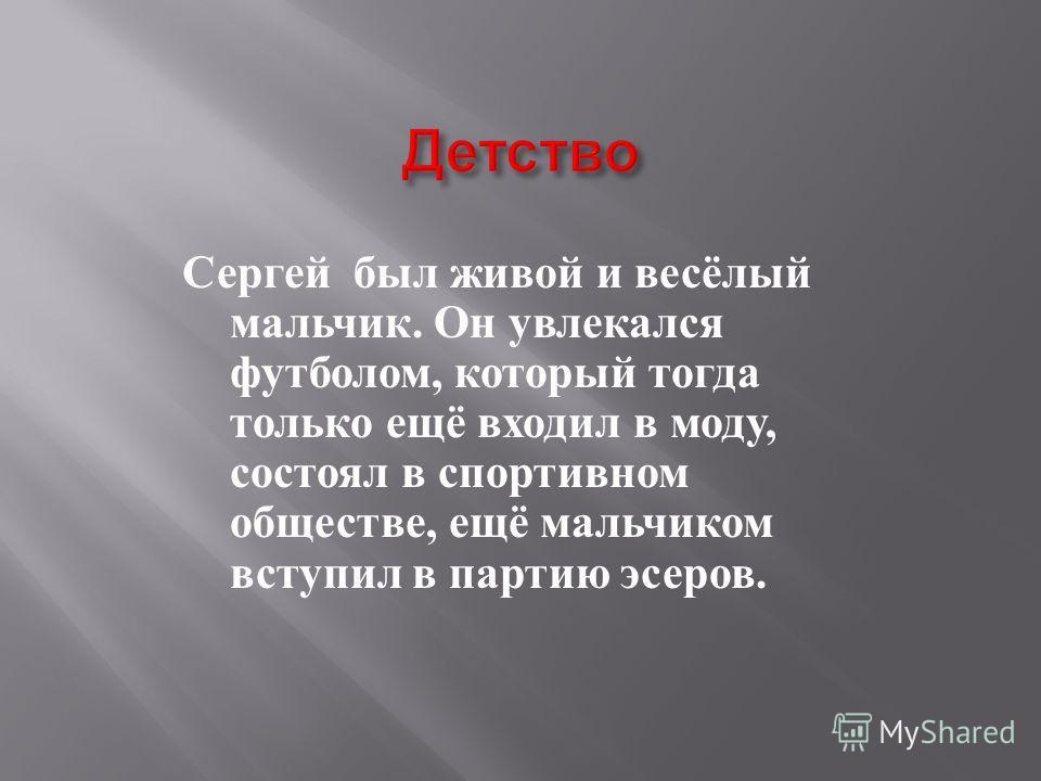 Сергей был живой и весёлый мальчик. Он увлекался футболом, который тогда только ещё входил в моду, состоял в спортивном обществе, ещё мальчиком вступил в партию эсеров.