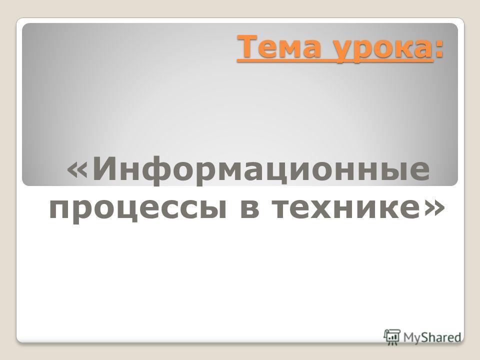 Тема урока: «Информационные процессы в технике»