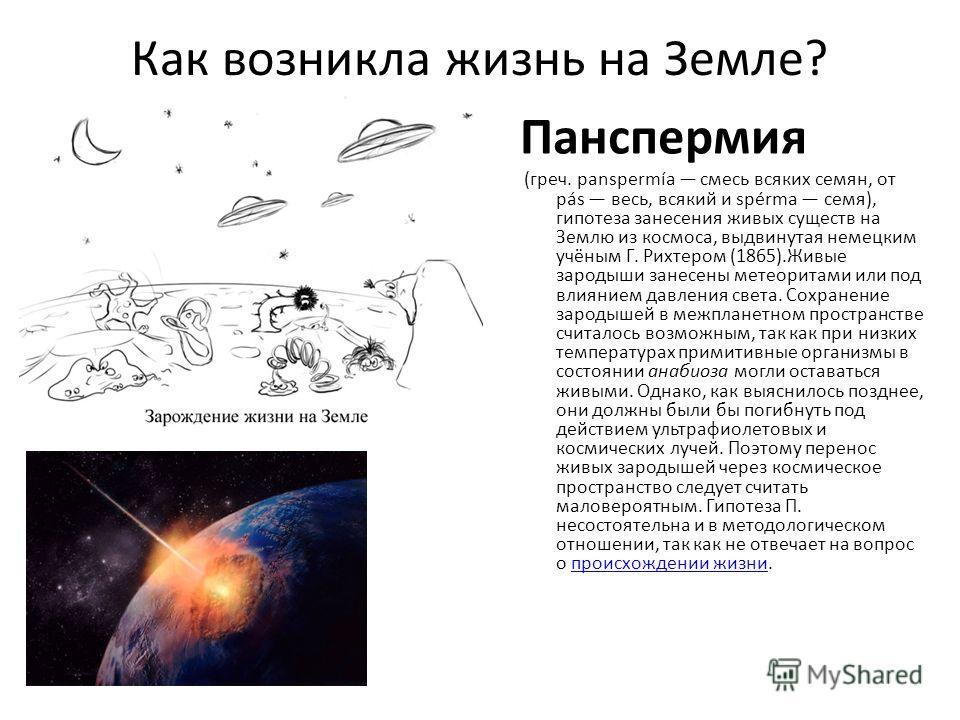 Как возникла жизнь на Земле? Панспермия (греч. panspermía смесь всяких семян, от pás весь, всякий и spérma семя), гипотеза занесения живых существ на Землю из космоса, выдвинутая немецким учёным Г. Рихтером (1865).Живые зародыши занесены метеоритами