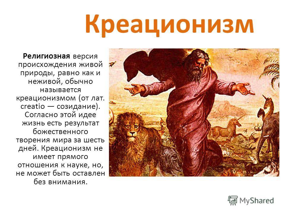 Креационизм Религиозная версия происхождения живой природы, равно как и неживой, обычно называется креационизмом (от лат. creatio созидание). Согласно этой идее жизнь есть результат божественного творения мира за шесть дней. Креационизм не имеет прям