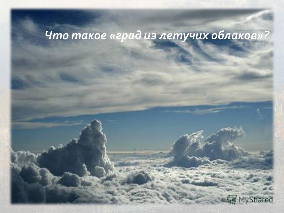 Что такое « град из летучих облаков »?
