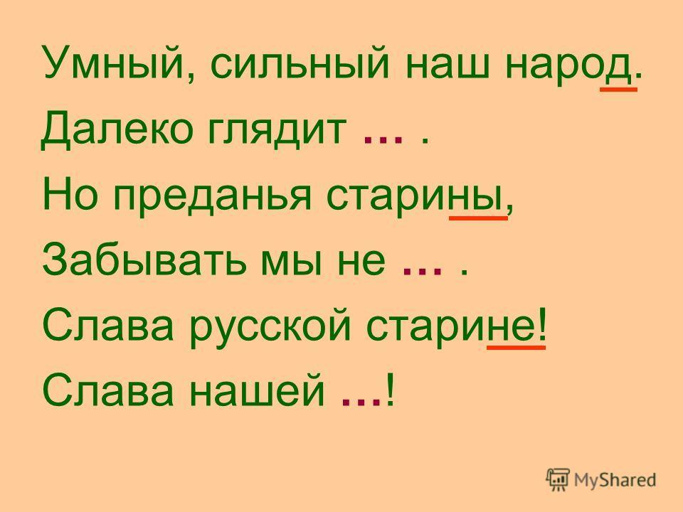 Умный, сильный наш народ. Далеко глядит …. Но преданья старины, Забывать мы не …. Слава русской старине! Слава нашей …!