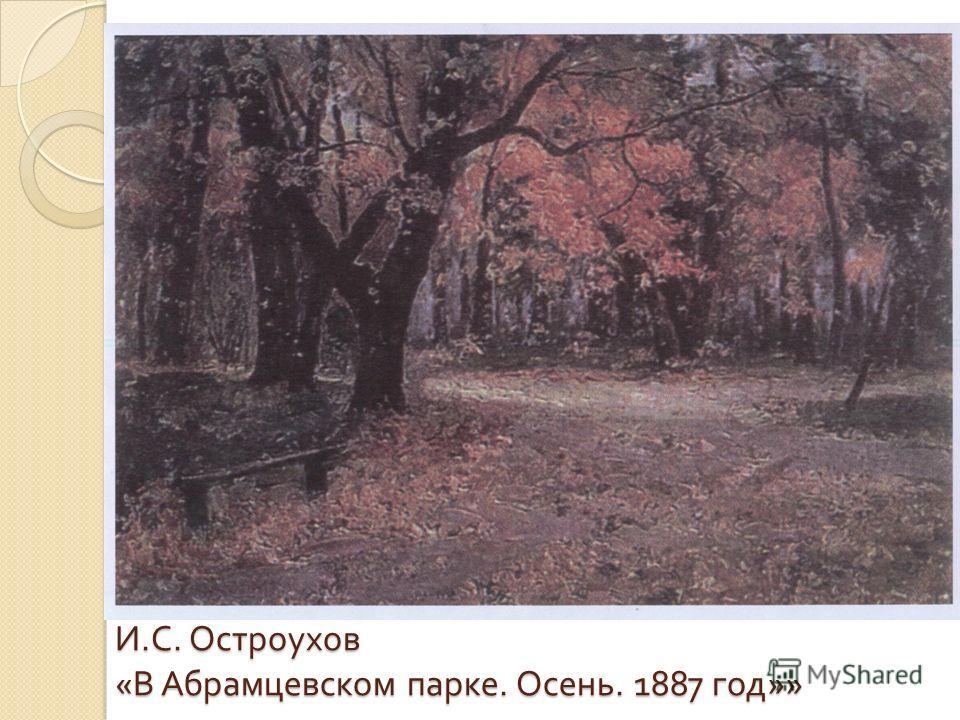 И. С. Остроухов « В Абрамцевском парке. Осень. 1887 год »»